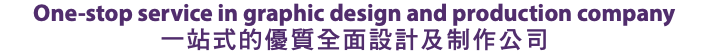 One-stop service in graphic design and production company 一站式的優質全面設計及制作公司